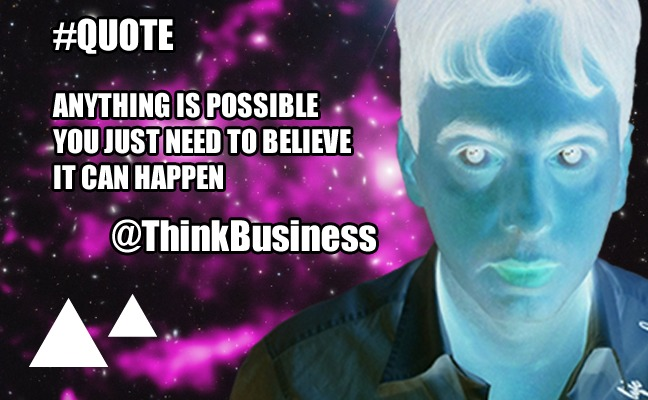 Anything is possible, you just need to believe it can happen. - @ThinkBusiness